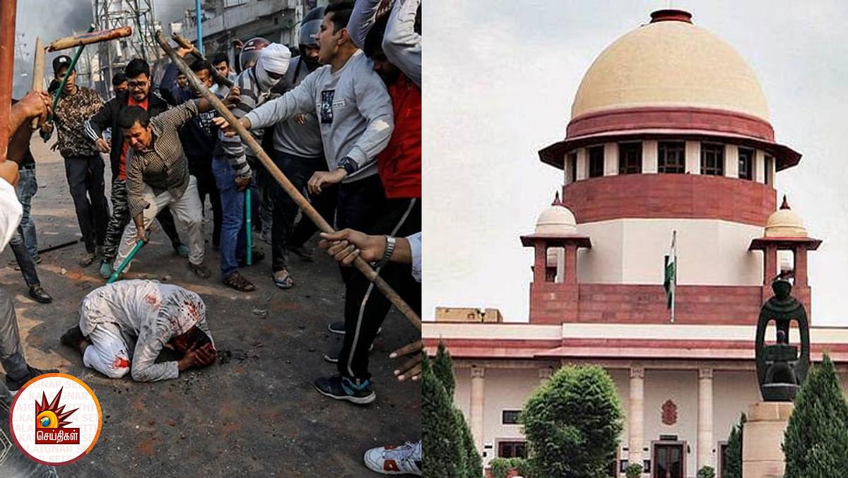 """#DelhiRiots """"காவல்துறையின் மெத்தனமே உயிர்பலிகளுக்கு காரணம்"""" - உச்சநீதிமன்றம் கடும் கண்டனம்!"""