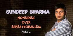 Sundeep Sharma – Nonsense Over Sensationalism Part 2