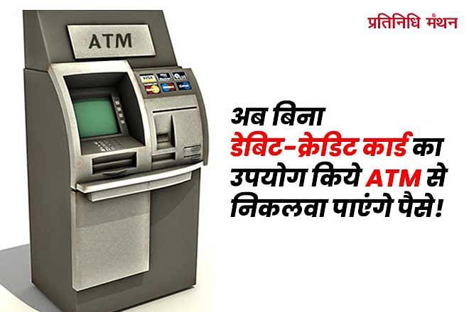 अब बिना डेबिट-क्रेडिट कार्ड का उपयोग किये ATM से निकलवा पाएंगे पैसे!