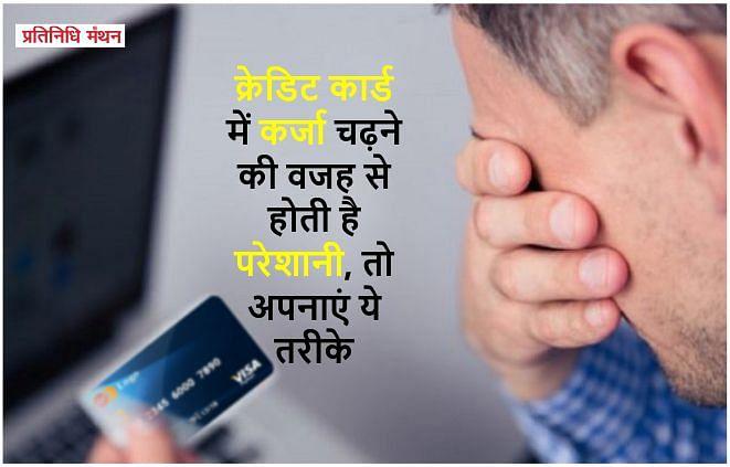 क्रेडिट कार्ड में कर्जा चढ़ने की वजह से होती है परेशानी, तो अपनाएं ये तरीके।