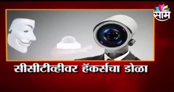 तुम्ही CCTV लावले असतील तर ही बातमी पाहाच! तुमचाही CCTV कॅमेरा हॅक होऊ शकतो...