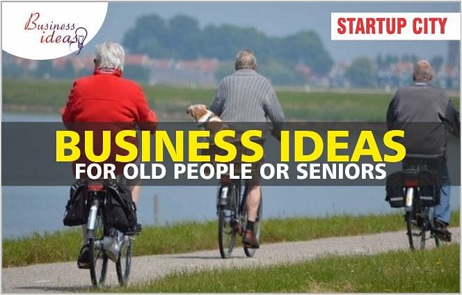 What are the Some Good Business Ideas for Old People or Seniors in 2019?