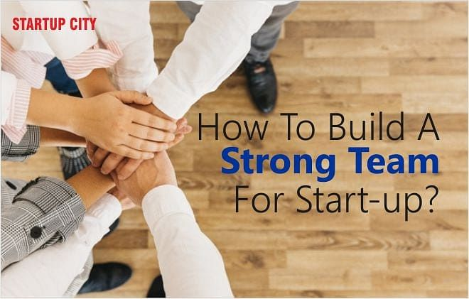 HOW TO BUILD A STRONG TEAM FOR START-UP?