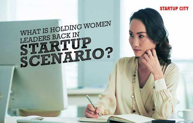 WHAT IS HOLDING WOMEN LEADERS BACK IN STARTUP SCENARIO?