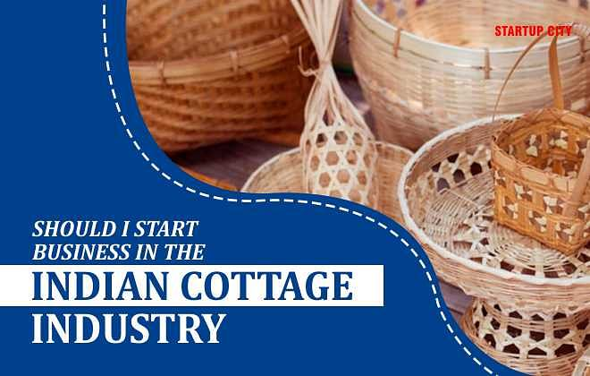 SHOULD I START BUSINESS IN THE INDIAN COTTAGE INDUSTRY?