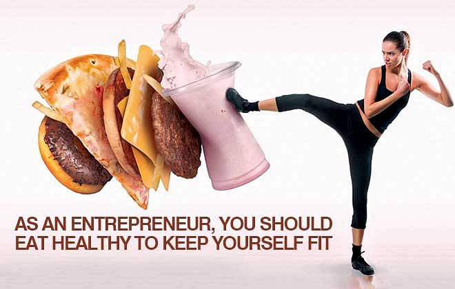 As an entrepreneur, you should eat healthy to keep yourself fit
