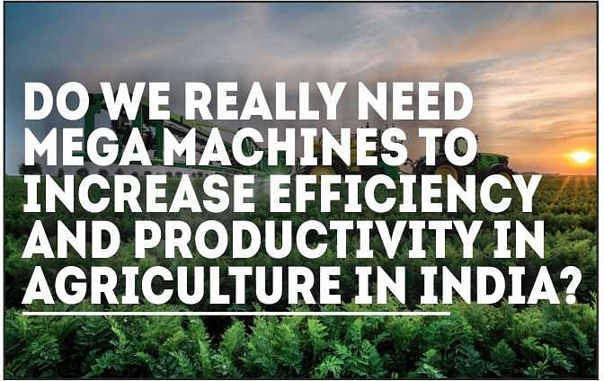 Do we really need mega machines to increase efficiency and productivity in agriculture in India?