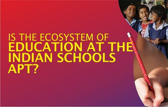 IS THE ECOSYSTEM OF EDUCATION AT THE INDIAN SCHOOLS APT?