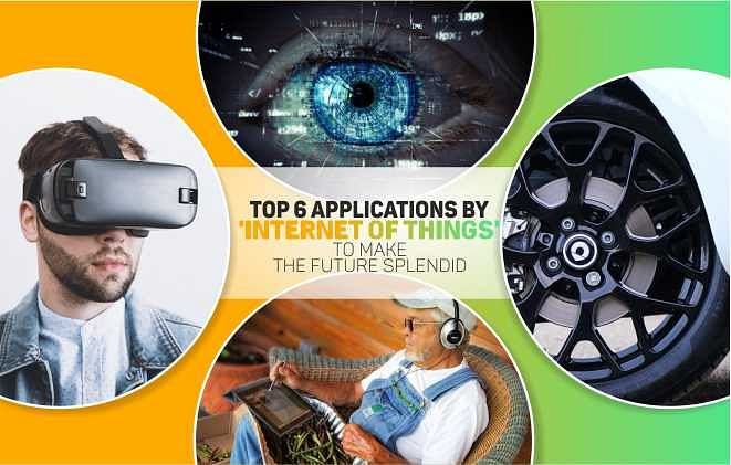 TOP 6 APPLICATIONS BY 'INTERNET OF THINGS' TO MAKE THE FUTURE SPLENDID
