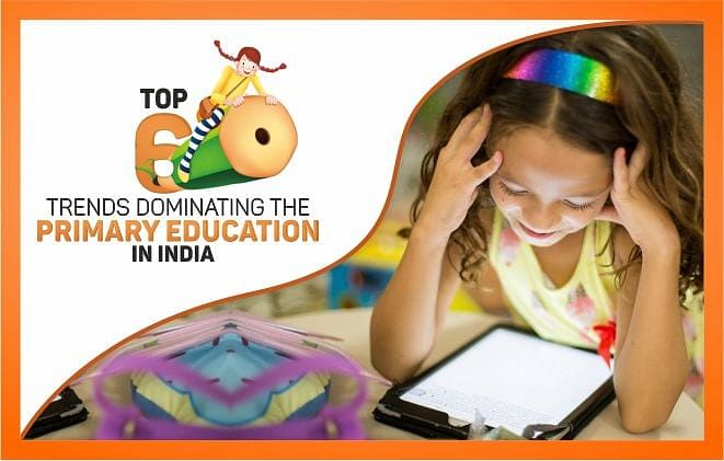 TOP 6 TRENDS DOMINATING THE PRIMARY EDUCATION IN INDIA