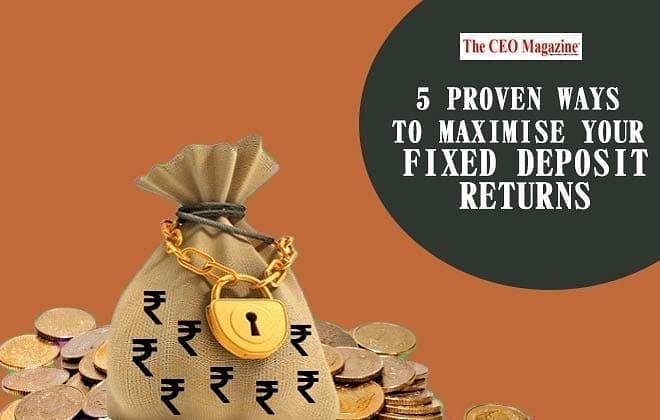 5 proven ways to maximise your fixed deposit returns