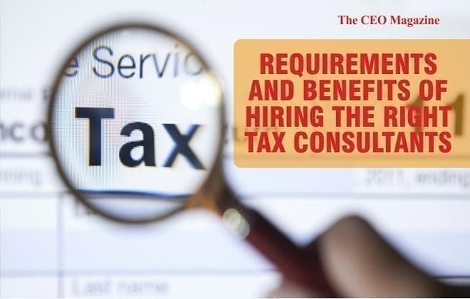 Requirements And Benefits Of Hiring The Right Tax Consultants