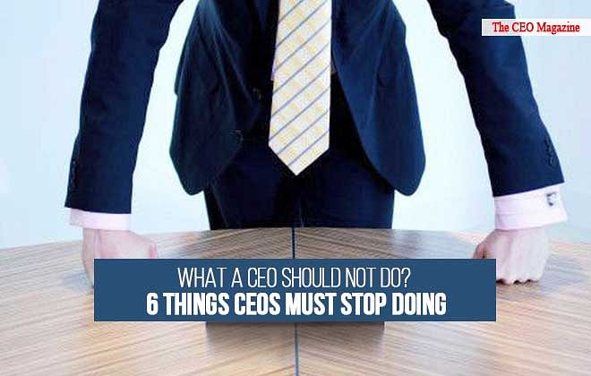 What a CEO Should not Do? 6 Things CEOs must Stop Doing