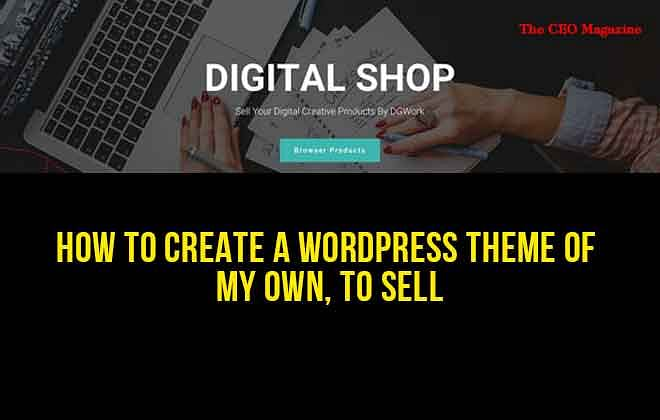 How to Create a WordPress Theme of My Own, to Sell?
