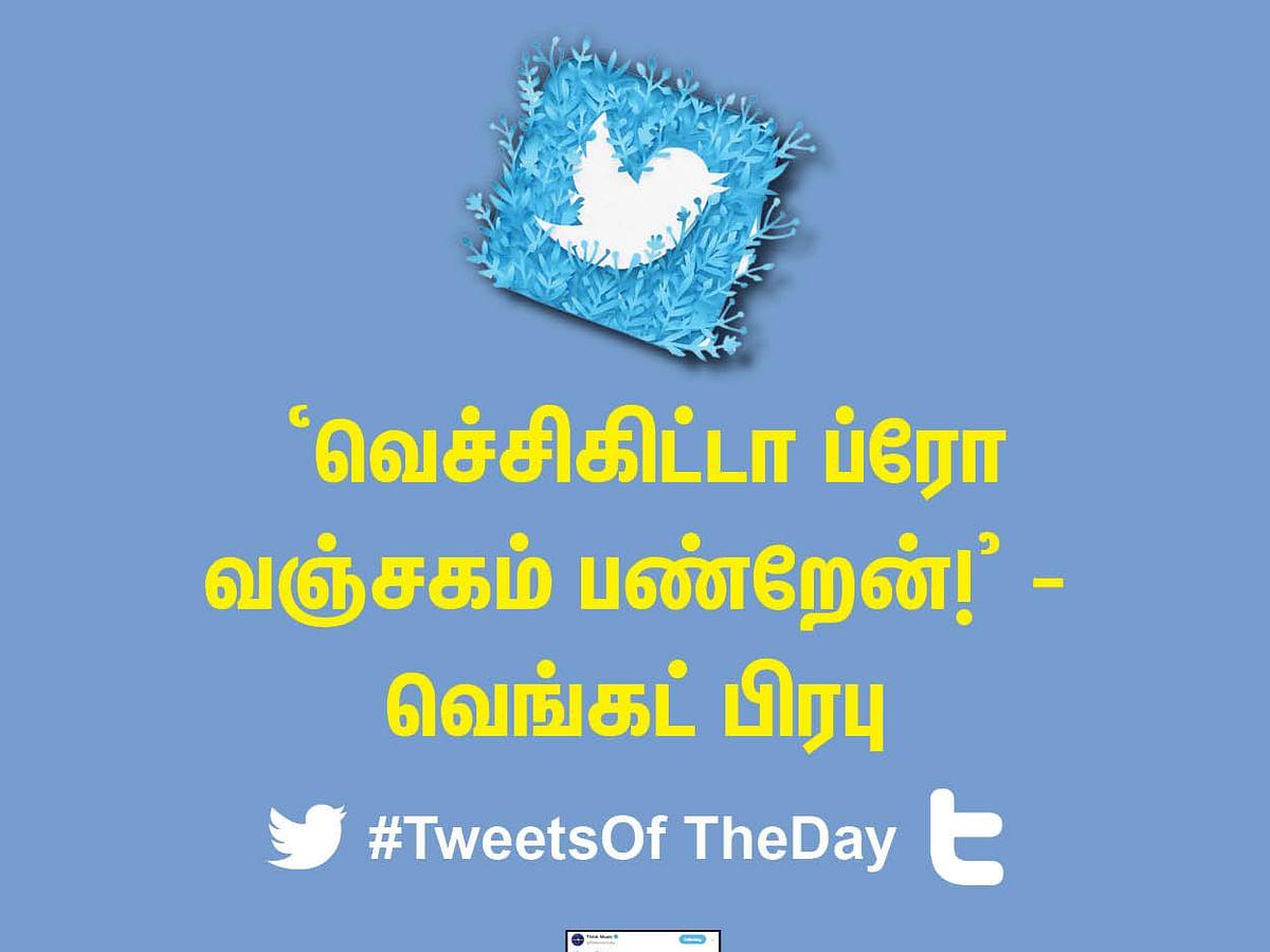 'வெச்சிகிட்டா ப்ரோ வஞ்சகம் பண்றேன்!' - வெங்கட் பிரபு #TweetsOfTheDay