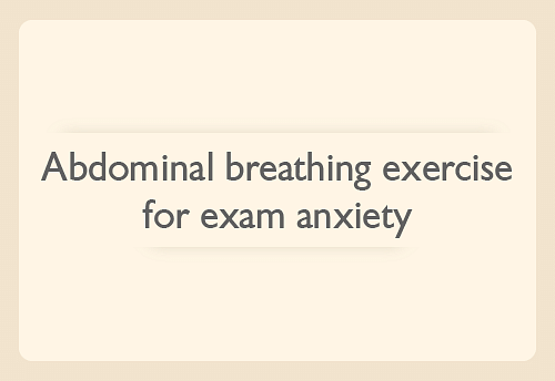 Abdominal breathing exercise for exam anxiety 3-5 minutes of this exercise will help you relax during your exams.Practicing this every day improves our overall breathing pattern, strengthens the diaphragm, increases oxygen supply to the brain and triggers the body's natural relaxation response.