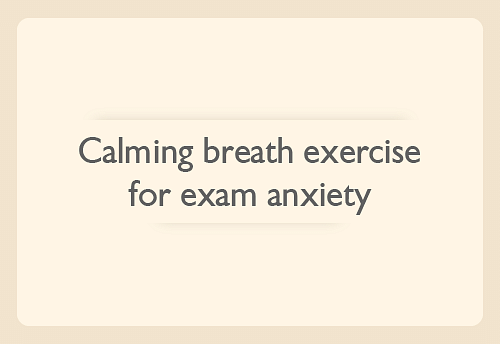 Calming breath exercise for exam anxiety 3-5 minutes of the calming breath exercise can help you achieve a deep state of relaxation quickly, and help you stay calm when you are stressed during your exams.