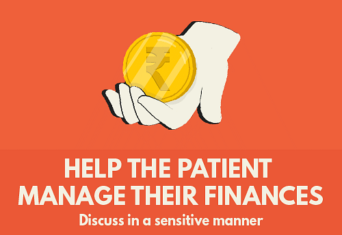 Help the patient manage their finances - Discuss in a sensitive manner If there isn't a joint account in place, bring it up for discussion in a sensitive manner. Offer to help the patient operate their ATM card when needed. This will help family caregivers manage the patient's finances when required. Talking to a counselor after the diagnosis can help them understand the need for it.