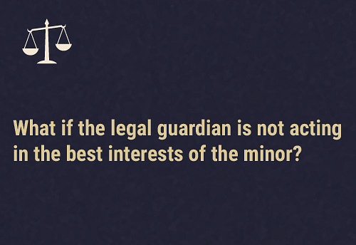 Questioning the legal guardian's actions  An application can be made to the district mental health review board by a mental health professional or any person who is acting in the best interests of the minor.Based on the evidence the board might take a decision to appoint someone else who is suitable to take decisions on the minor's behalf.