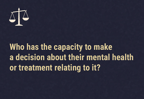 Three conditions needed to have capacity  Every person is seen to be capable of making decisions about their own mental healthcare or treatment if they can: understand all relevant information necessary to make the decision, understand all reasonably foreseeable consequences of making or not making the decision, and, be able to communicate the decision they have made.A mental health practitioner — clinical psychologist, mental health nurse, or a psychiatric social worker — may determine whether a person has the capacity to make mental healthcare and treatment decisions.