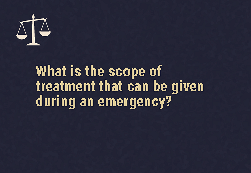 Treatment that is needed in case of an emergency Only treatment that is directly related to the emergency situation can be provided to the person.