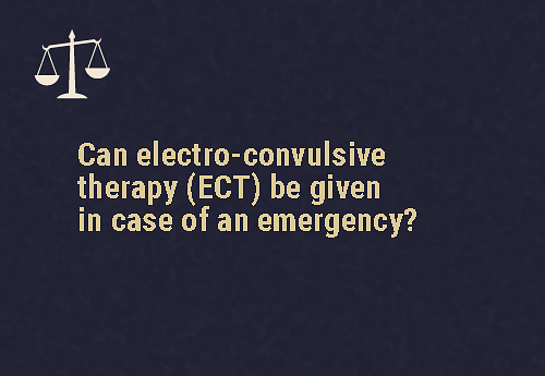 ECT is not permitted  ECT can't be given to a patient in case of an emergency.
