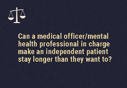 In case a mental health professional feels the need for an assessment  An independent patient can be prevented from leaving for a period of 24 hours if the  mental health professional needs to assess if the patient is: Unable to understand the nature and purpose of their decisions, and needs very high support from their second point of contact Threatening or attempting to (or has threatened or attempted) cause physical harm to themselves or someone else.Unable to care for themselves to the extent that there is a high risk of them putting themselves in harm's way.