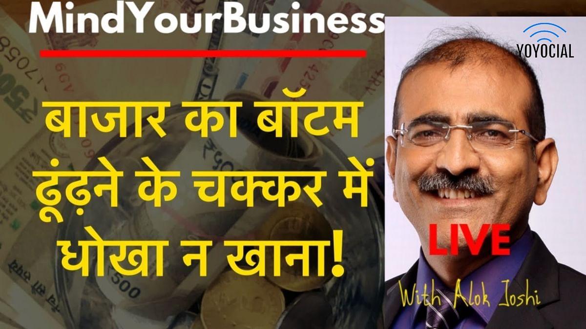 Mind Your Business बाज़ार का बॉटम ढूंढ़ने के चक्कर में धोखा न खा जाना!